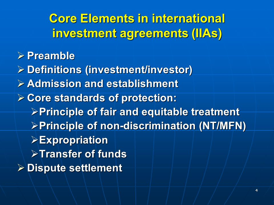 4 Core Elements in international investment agreements (IIAs)  Preamble  Definitions (investment/investor)  Admission and establishment  Core stan