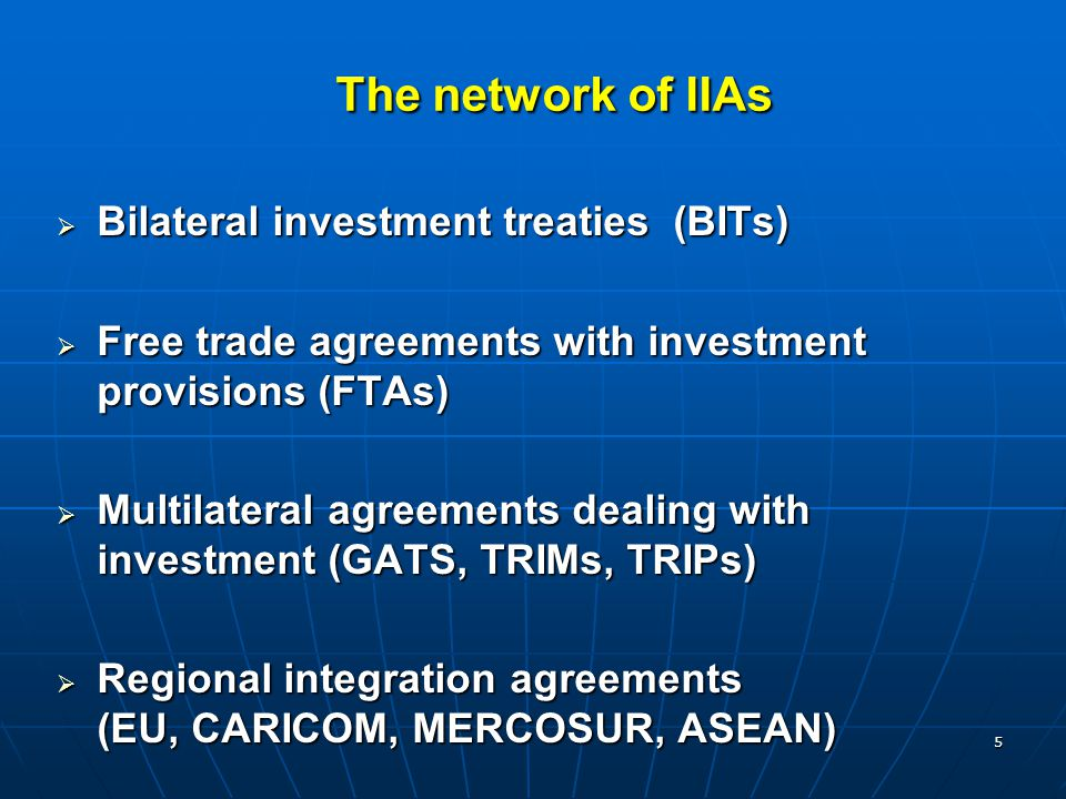 5  Bilateral investment treaties (BITs)  Free trade agreements with investment provisions (FTAs)  Multilateral agreements dealing with investment (