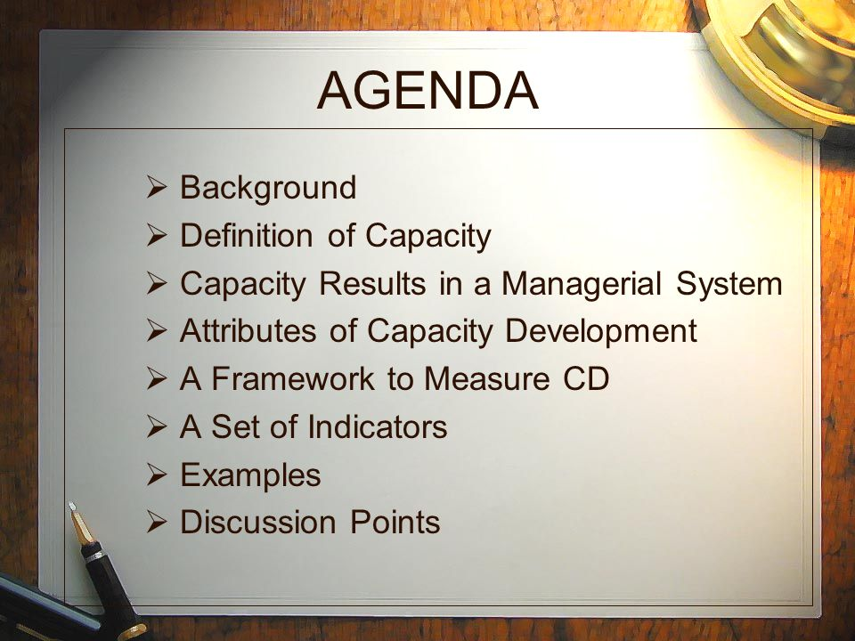 AGENDA  Background  Definition of Capacity  Capacity Results in a Managerial System  Attributes of Capacity Development  A Framework to Measure CD  A Set of Indicators  Examples  Discussion Points