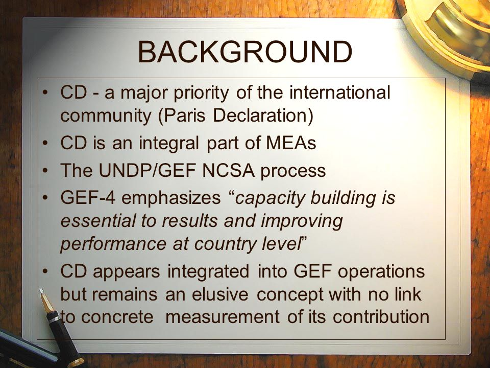 BACKGROUND CD - a major priority of the international community (Paris Declaration) CD is an integral part of MEAs The UNDP/GEF NCSA process GEF-4 emphasizes capacity building is essential to results and improving performance at country level CD appears integrated into GEF operations but remains an elusive concept with no link to concrete measurement of its contribution