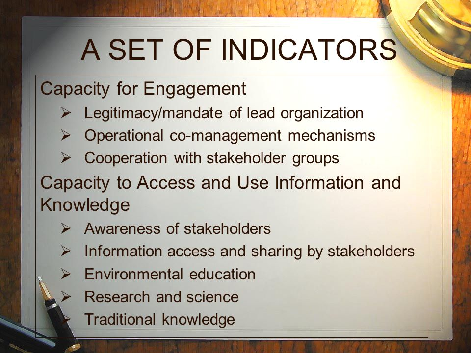 A SET OF INDICATORS Capacity for Engagement  Legitimacy/mandate of lead organization  Operational co-management mechanisms  Cooperation with stakeholder groups Capacity to Access and Use Information and Knowledge  Awareness of stakeholders  Information access and sharing by stakeholders  Environmental education  Research and science  Traditional knowledge