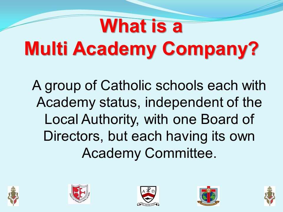 What is a Multi Academy Company? A group of Catholic schools each with Academy status, independent of the Local Authority, with one Board of Directors