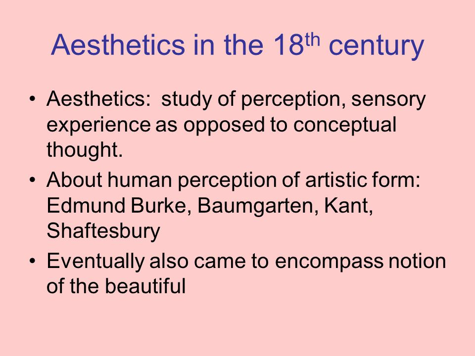 Aesthetics in the 18 th century Aesthetics: study of perception, sensory experience as opposed to conceptual thought.
