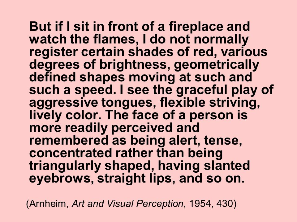 But if I sit in front of a fireplace and watch the flames, I do not normally register certain shades of red, various degrees of brightness, geometrically defined shapes moving at such and such a speed.