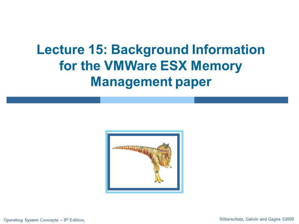 Silberschatz, Galvin and Gagne ©2009 Operating System Concepts – 8 th Edition, Lecture 15: Background Information for the VMWare ESX Memory Management paper