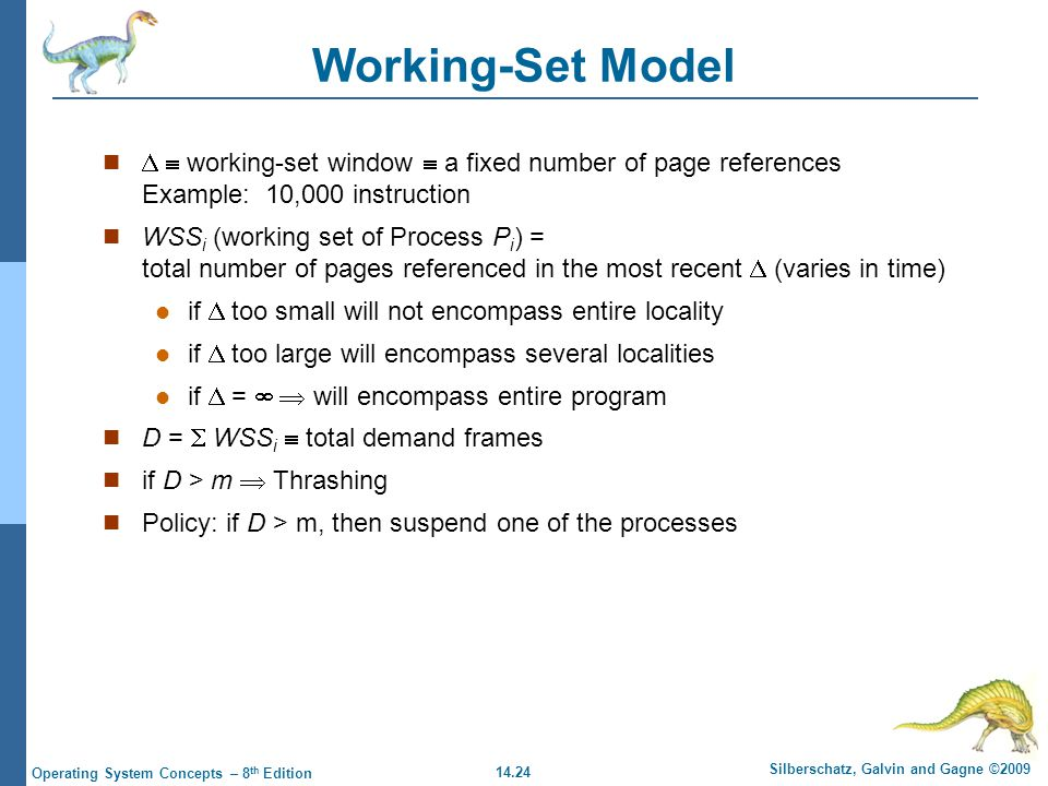 14.24 Silberschatz, Galvin and Gagne ©2009 Operating System Concepts – 8 th Edition Working-Set Model   working-set window  a fixed number of page references Example: 10,000 instruction WSS i (working set of Process P i ) = total number of pages referenced in the most recent  (varies in time) if  too small will not encompass entire locality if  too large will encompass several localities if  =   will encompass entire program D =  WSS i  total demand frames if D > m  Thrashing Policy: if D > m, then suspend one of the processes