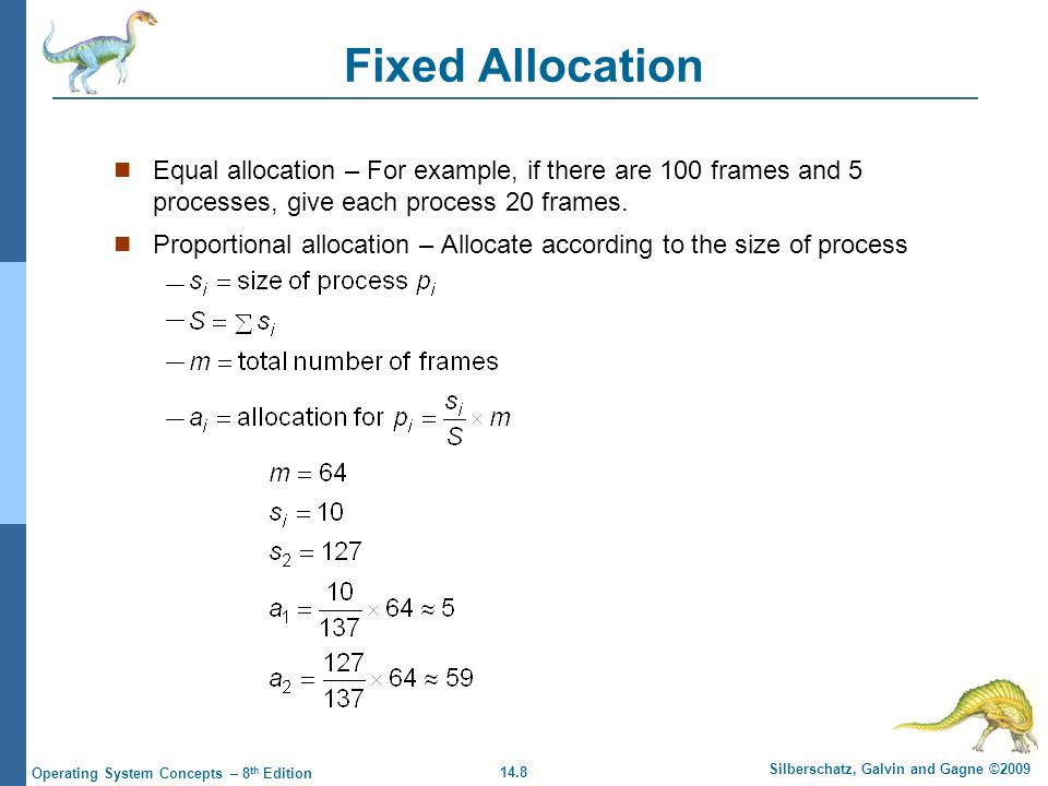 14.8 Silberschatz, Galvin and Gagne ©2009 Operating System Concepts – 8 th Edition Fixed Allocation Equal allocation – For example, if there are 100 frames and 5 processes, give each process 20 frames.