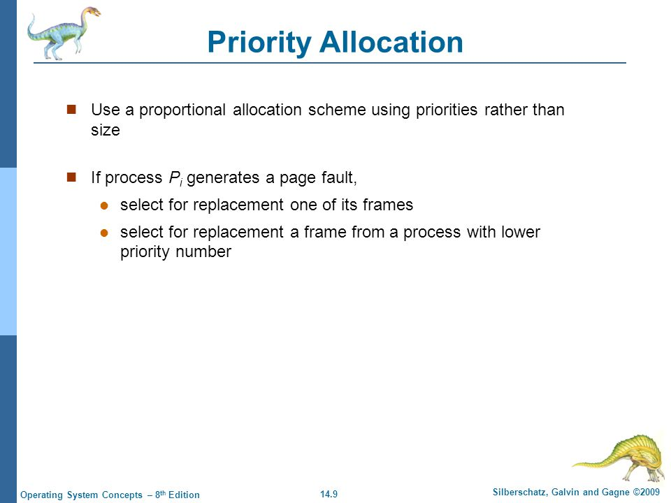 14.9 Silberschatz, Galvin and Gagne ©2009 Operating System Concepts – 8 th Edition Priority Allocation Use a proportional allocation scheme using priorities rather than size If process P i generates a page fault, select for replacement one of its frames select for replacement a frame from a process with lower priority number