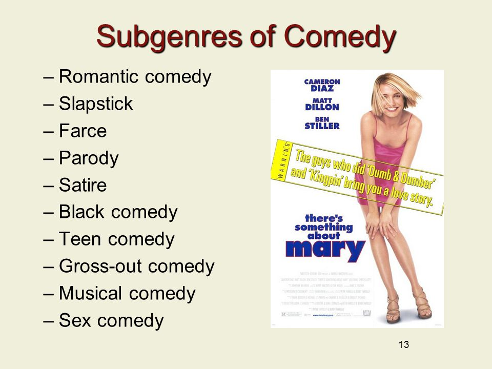 13 Subgenres of Comedy –Romantic comedy –Slapstick –Farce –Parody –Satire –Black comedy –Teen comedy –Gross-out comedy –Musical comedy –Sex comedy