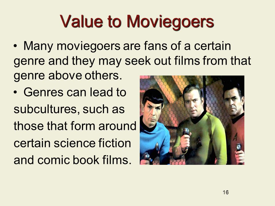 16 Value to Moviegoers Many moviegoers are fans of a certain genre and they may seek out films from that genre above others.