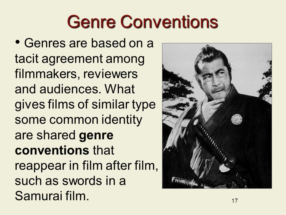 17 Genre Conventions Genres are based on a tacit agreement among filmmakers, reviewers and audiences.