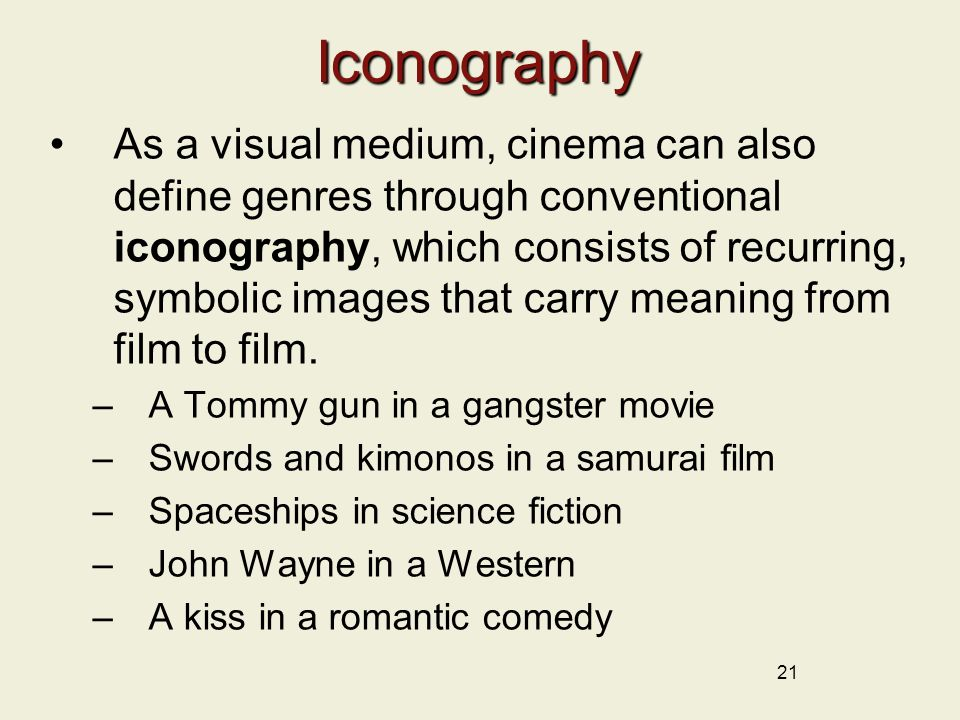 21Iconography As a visual medium, cinema can also define genres through conventional iconography, which consists of recurring, symbolic images that carry meaning from film to film.