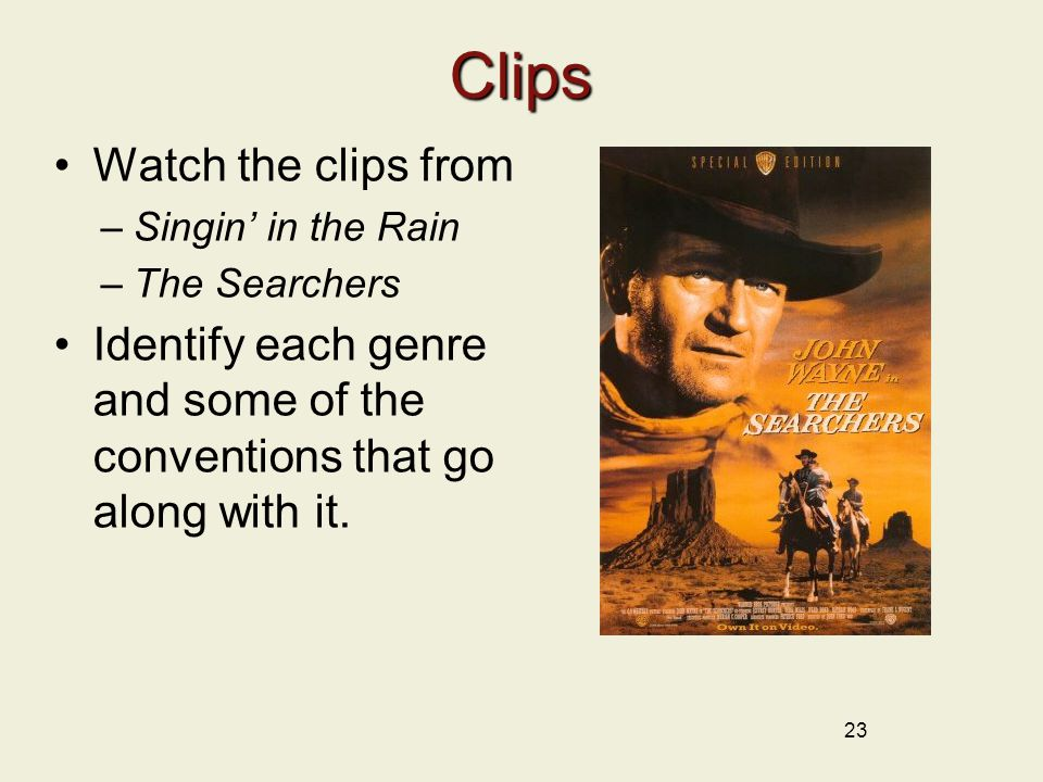 23 Clips Watch the clips from –Singin' in the Rain –The Searchers Identify each genre and some of the conventions that go along with it.
