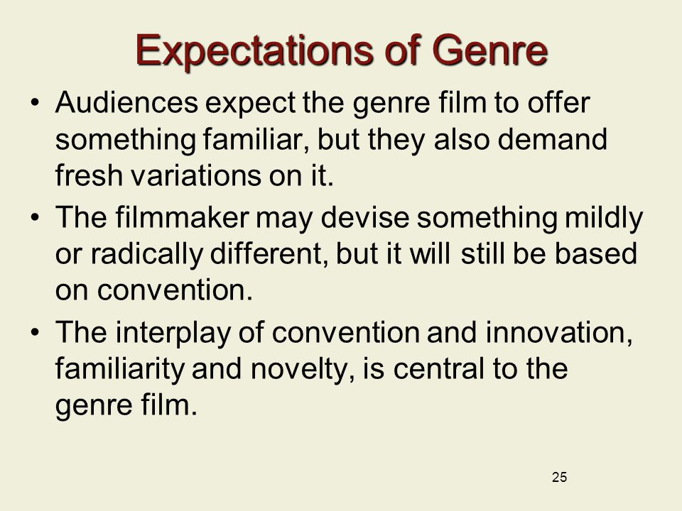 25 Expectations of Genre Audiences expect the genre film to offer something familiar, but they also demand fresh variations on it.