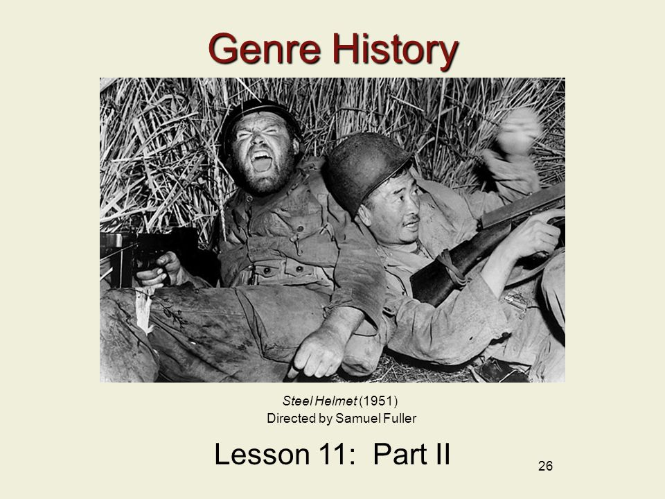 26 Genre History Lesson 11: Part II Steel Helmet (1951) Directed by Samuel Fuller