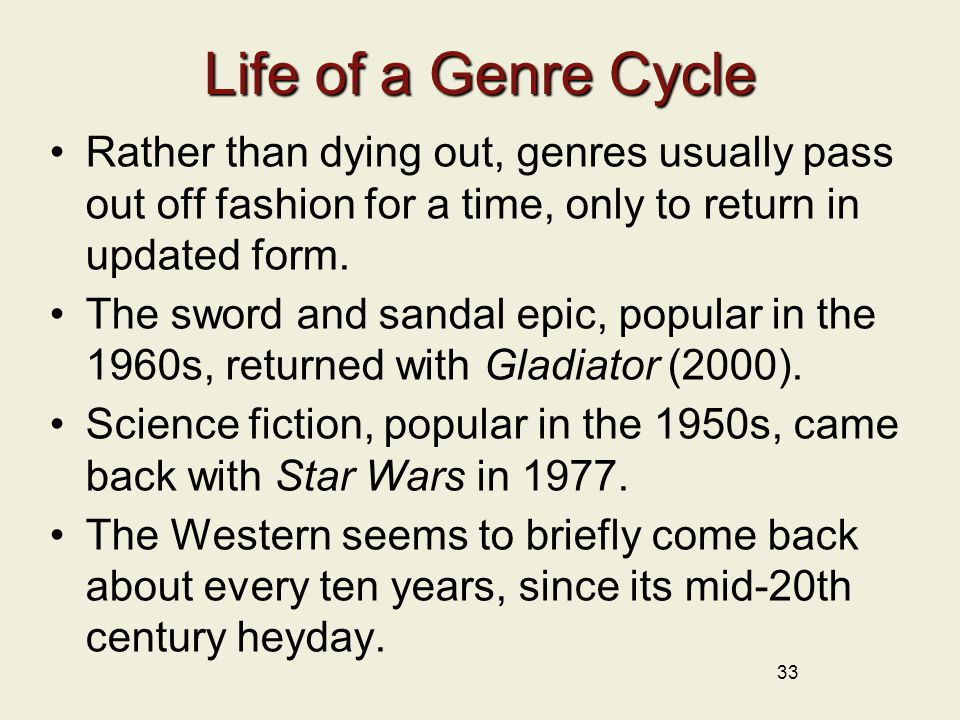 33 Life of a Genre Cycle Rather than dying out, genres usually pass out off fashion for a time, only to return in updated form.