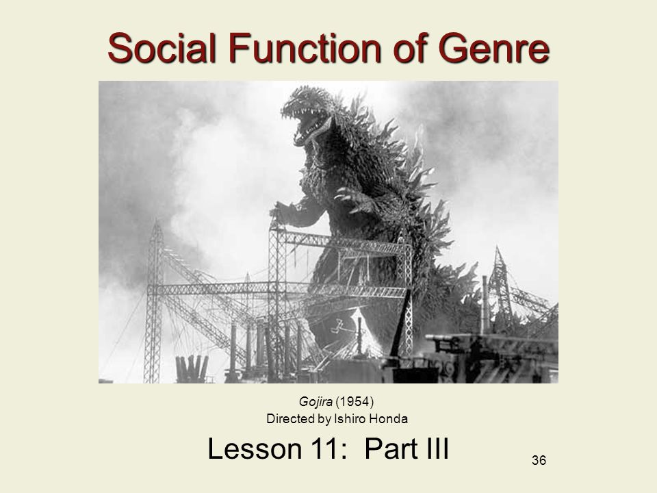 36 Social Function of Genre Lesson 11: Part III Gojira (1954) Directed by Ishiro Honda