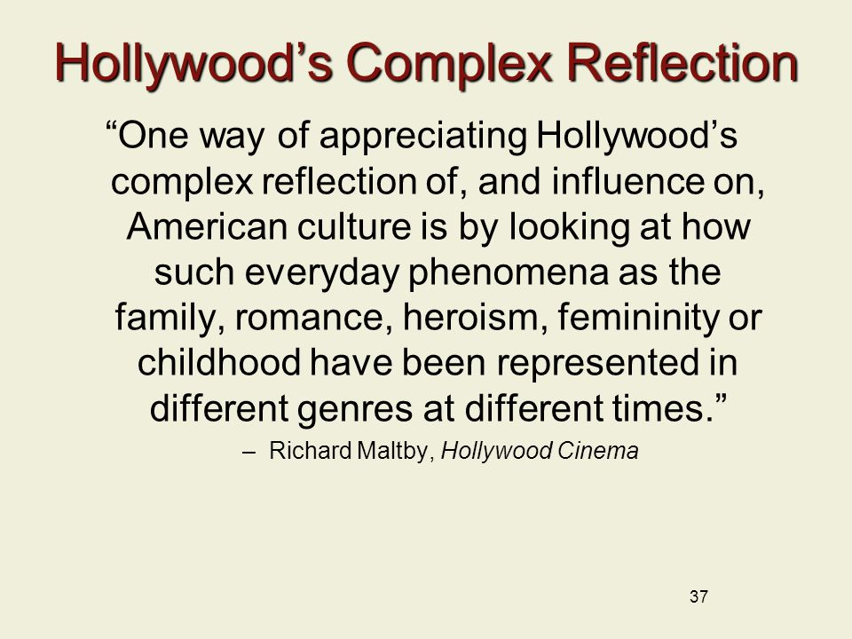 37 Hollywood's Complex Reflection One way of appreciating Hollywood's complex reflection of, and influence on, American culture is by looking at how such everyday phenomena as the family, romance, heroism, femininity or childhood have been represented in different genres at different times. –Richard Maltby, Hollywood Cinema