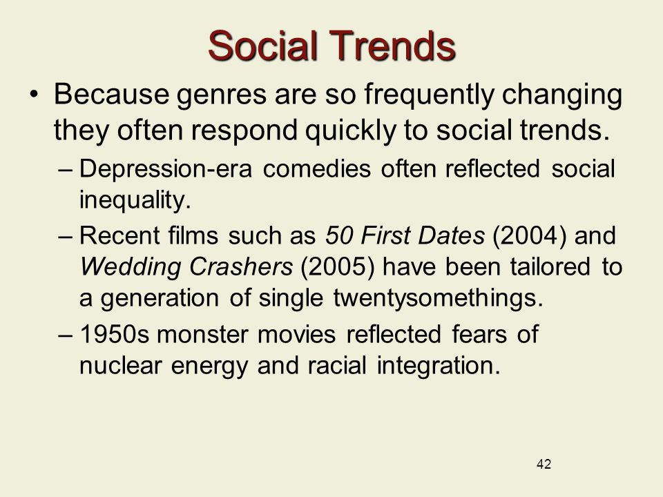 42 Social Trends Because genres are so frequently changing they often respond quickly to social trends.