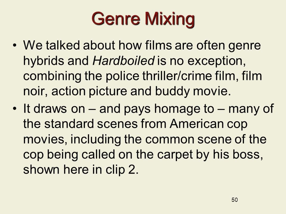 50 Genre Mixing We talked about how films are often genre hybrids and Hardboiled is no exception, combining the police thriller/crime film, film noir, action picture and buddy movie.