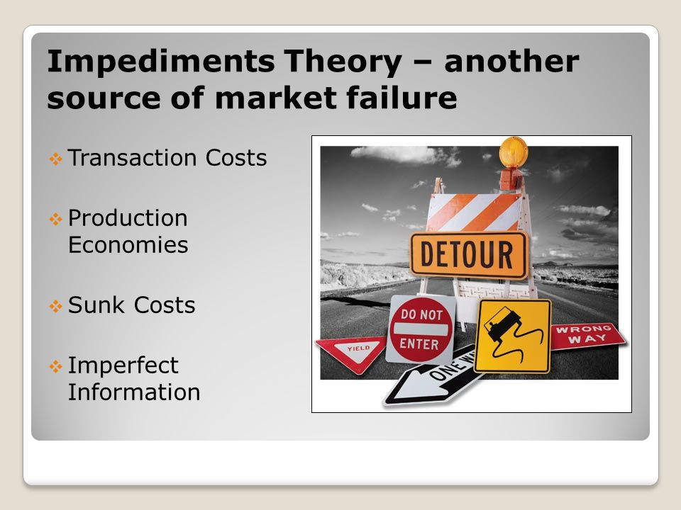 Impediments Theory – another source of market failure  Transaction Costs  Production Economies  Sunk Costs  Imperfect Information