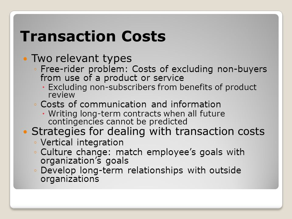 Transaction Costs Two relevant types ◦Free-rider problem: Costs of excluding non-buyers from use of a product or service  Excluding non-subscribers from benefits of product review ◦Costs of communication and information  Writing long-term contracts when all future contingencies cannot be predicted Strategies for dealing with transaction costs ◦Vertical integration ◦Culture change: match employee's goals with organization's goals ◦Develop long-term relationships with outside organizations