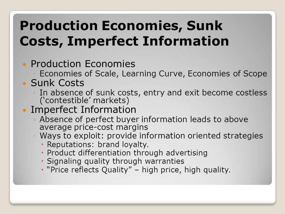 Production Economies, Sunk Costs, Imperfect Information Production Economies ◦Economies of Scale, Learning Curve, Economies of Scope Sunk Costs ◦In absence of sunk costs, entry and exit become costless ('contestible' markets) Imperfect Information ◦Absence of perfect buyer information leads to above average price-cost margins ◦Ways to exploit: provide information oriented strategies  Reputations: brand loyalty.