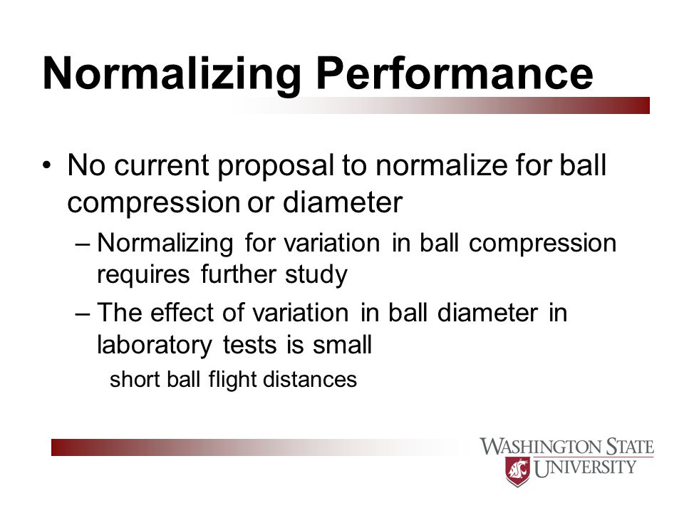 Normalizing Performance No current proposal to normalize for ball compression or diameter –Normalizing for variation in ball compression requires further study –The effect of variation in ball diameter in laboratory tests is small short ball flight distances