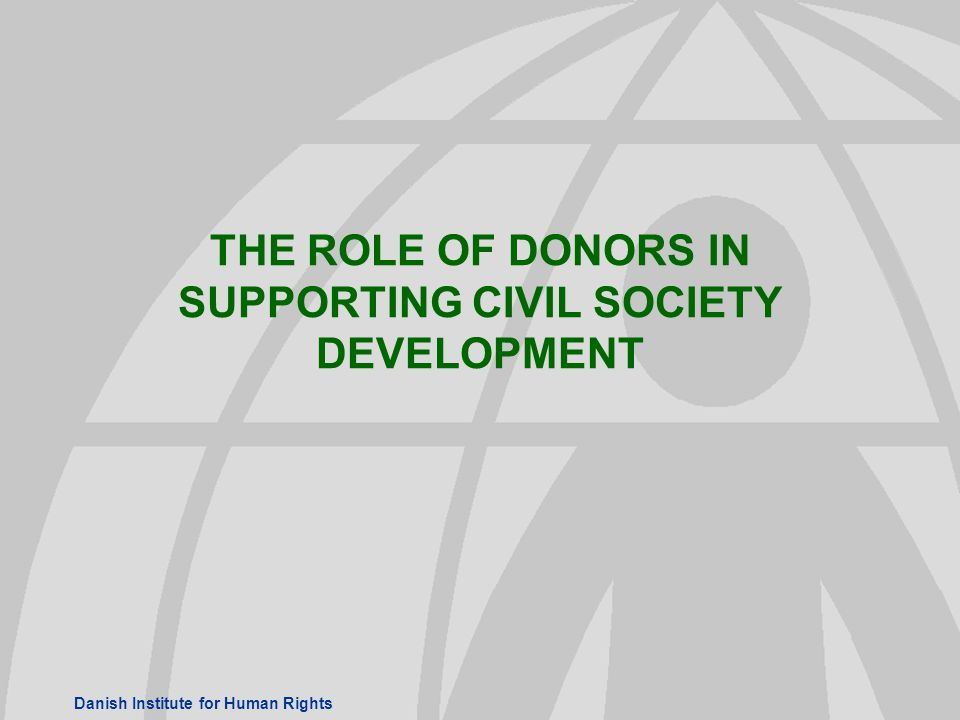 Danish Institute for Human Rights THE ROLE OF DONORS IN SUPPORTING CIVIL SOCIETY DEVELOPMENT