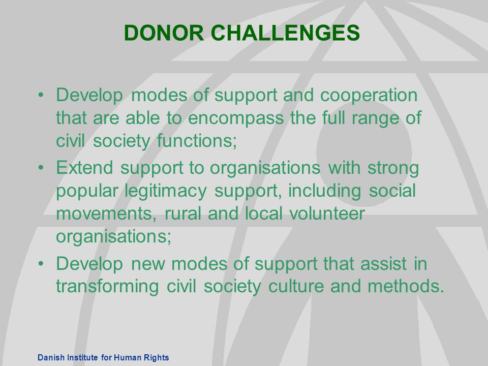 Danish Institute for Human Rights DONOR CHALLENGES Develop modes of support and cooperation that are able to encompass the full range of civil society