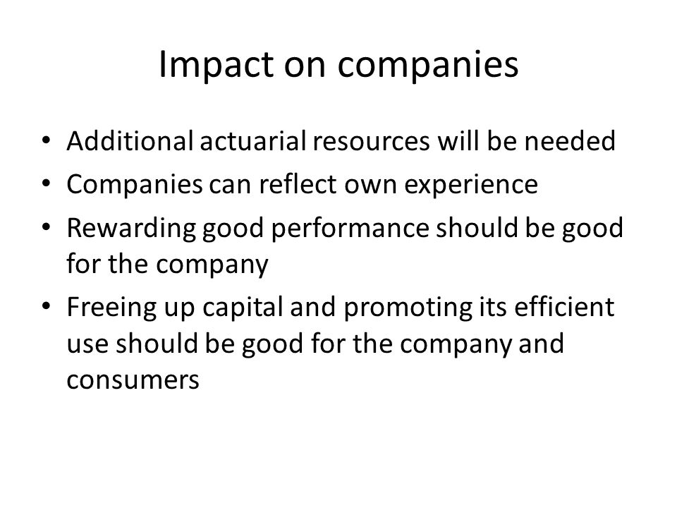 Impact on companies Additional actuarial resources will be needed Companies can reflect own experience Rewarding good performance should be good for the company Freeing up capital and promoting its efficient use should be good for the company and consumers