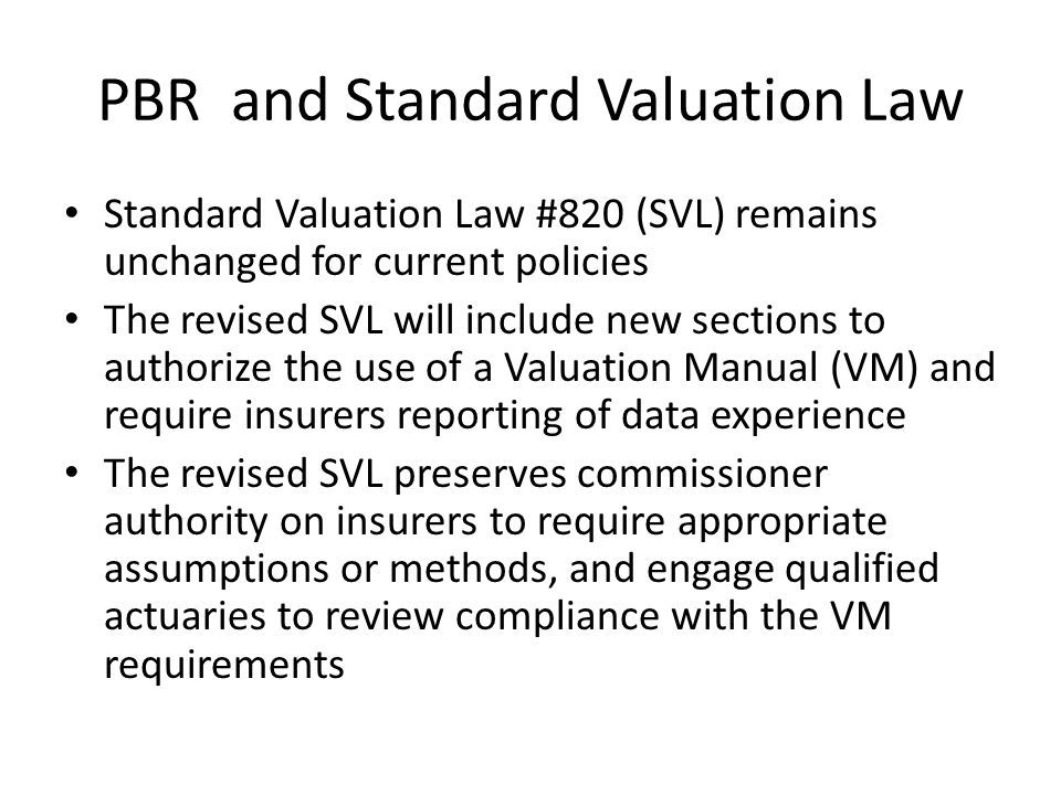 PBR and Standard Valuation Law Standard Valuation Law #820 (SVL) remains unchanged for current policies The revised SVL will include new sections to authorize the use of a Valuation Manual (VM) and require insurers reporting of data experience The revised SVL preserves commissioner authority on insurers to require appropriate assumptions or methods, and engage qualified actuaries to review compliance with the VM requirements
