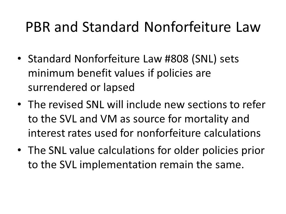 PBR and Standard Nonforfeiture Law Standard Nonforfeiture Law #808 (SNL) sets minimum benefit values if policies are surrendered or lapsed The revised SNL will include new sections to refer to the SVL and VM as source for mortality and interest rates used for nonforfeiture calculations The SNL value calculations for older policies prior to the SVL implementation remain the same.