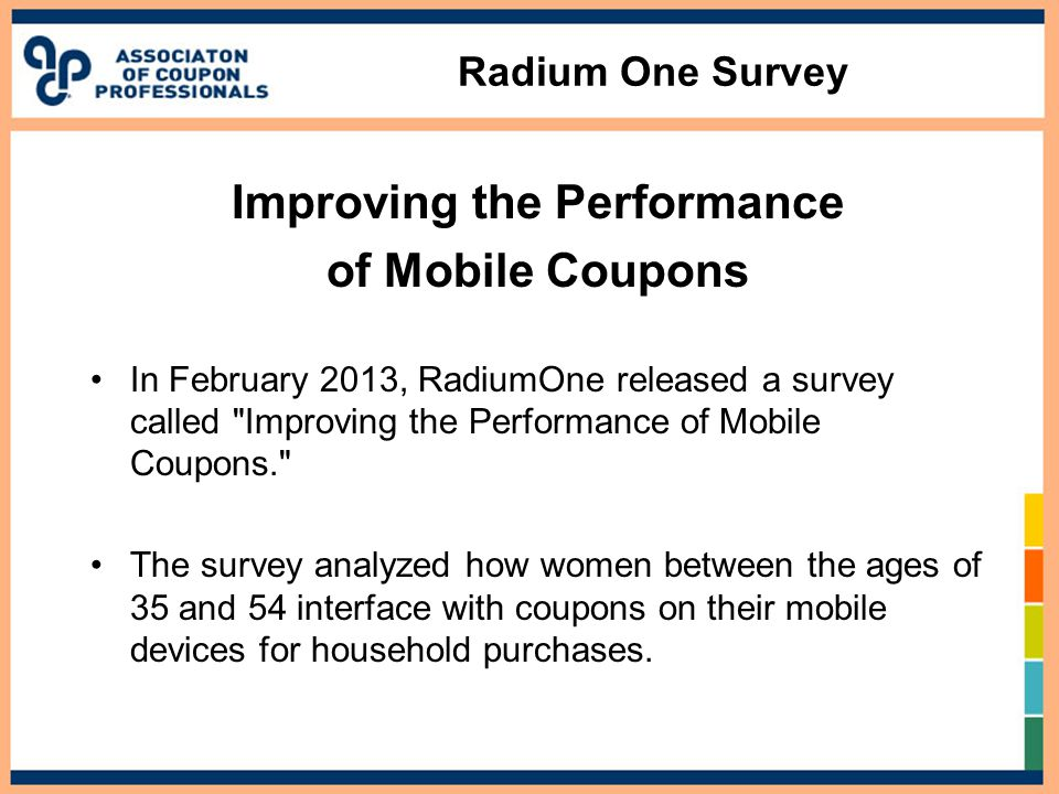 Radium One Survey Improving the Performance of Mobile Coupons In February 2013, RadiumOne released a survey called Improving the Performance of Mobile Coupons. The survey analyzed how women between the ages of 35 and 54 interface with coupons on their mobile devices for household purchases.