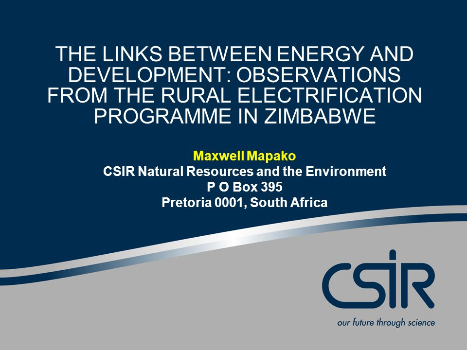 THE LINKS BETWEEN ENERGY AND DEVELOPMENT: OBSERVATIONS FROM THE RURAL ELECTRIFICATION PROGRAMME IN ZIMBABWE Maxwell Mapako CSIR Natural Resources and the Environment P O Box 395 Pretoria 0001, South Africa
