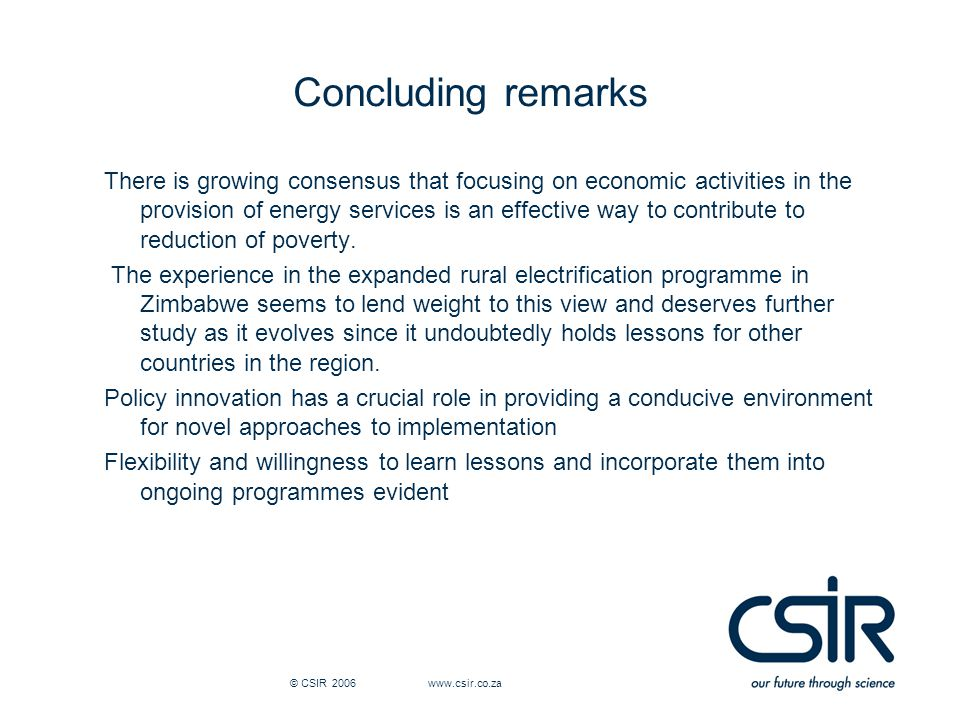 © CSIR 2006 www.csir.co.za Concluding remarks There is growing consensus that focusing on economic activities in the provision of energy services is an effective way to contribute to reduction of poverty.