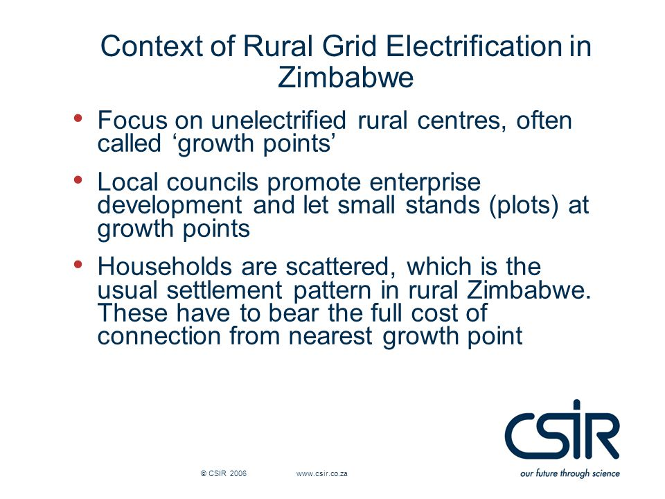 © CSIR 2006 www.csir.co.za Context of Rural Grid Electrification in Zimbabwe Focus on unelectrified rural centres, often called 'growth points' Local councils promote enterprise development and let small stands (plots) at growth points Households are scattered, which is the usual settlement pattern in rural Zimbabwe.