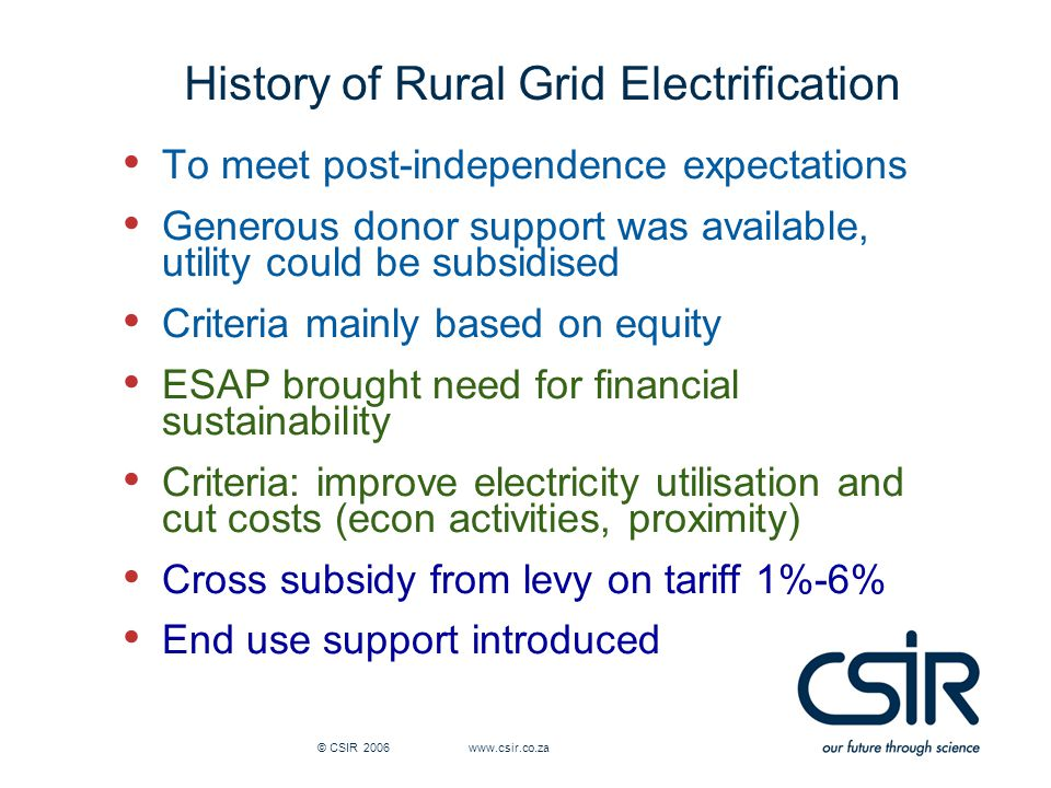 © CSIR 2006 www.csir.co.za History of Rural Grid Electrification To meet post-independence expectations Generous donor support was available, utility