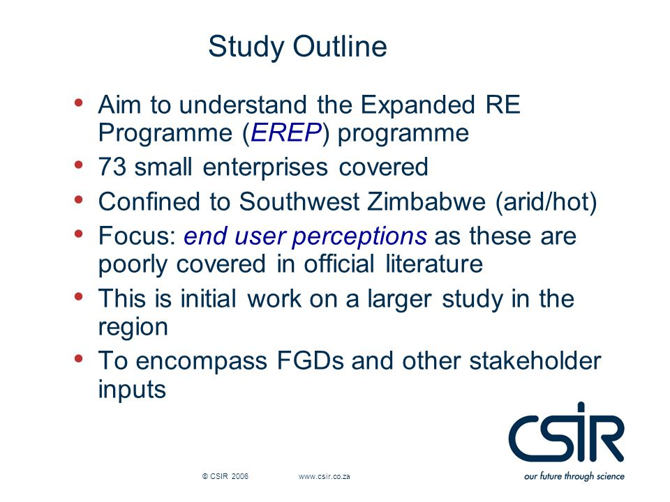 © CSIR 2006 www.csir.co.za Study Outline Aim to understand the Expanded RE Programme (EREP) programme 73 small enterprises covered Confined to Southwest Zimbabwe (arid/hot) Focus: end user perceptions as these are poorly covered in official literature This is initial work on a larger study in the region To encompass FGDs and other stakeholder inputs