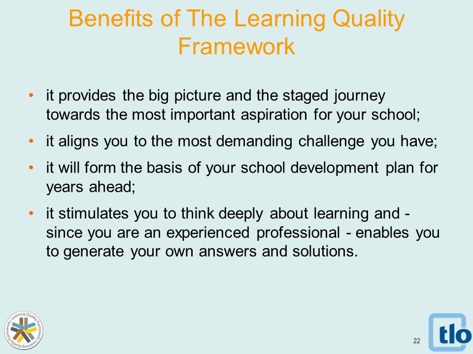 Benefits of The Learning Quality Framework it provides the big picture and the staged journey towards the most important aspiration for your school; it aligns you to the most demanding challenge you have; it will form the basis of your school development plan for years ahead; it stimulates you to think deeply about learning and - since you are an experienced professional - enables you to generate your own answers and solutions.