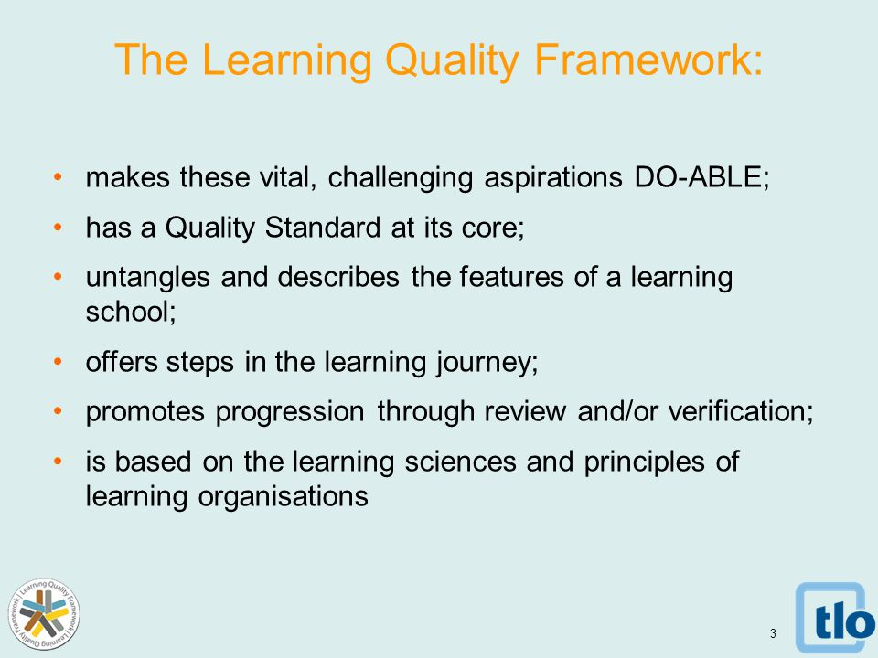 The Learning Quality Framework: makes these vital, challenging aspirations DO-ABLE; has a Quality Standard at its core; untangles and describes the features of a learning school; offers steps in the learning journey; promotes progression through review and/or verification; is based on the learning sciences and principles of learning organisations 3