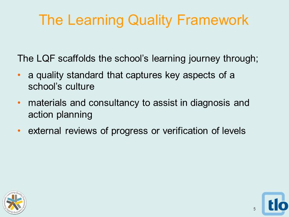 The Learning Quality Framework The LQF scaffolds the school's learning journey through; a quality standard that captures key aspects of a school's culture materials and consultancy to assist in diagnosis and action planning external reviews of progress or verification of levels 5