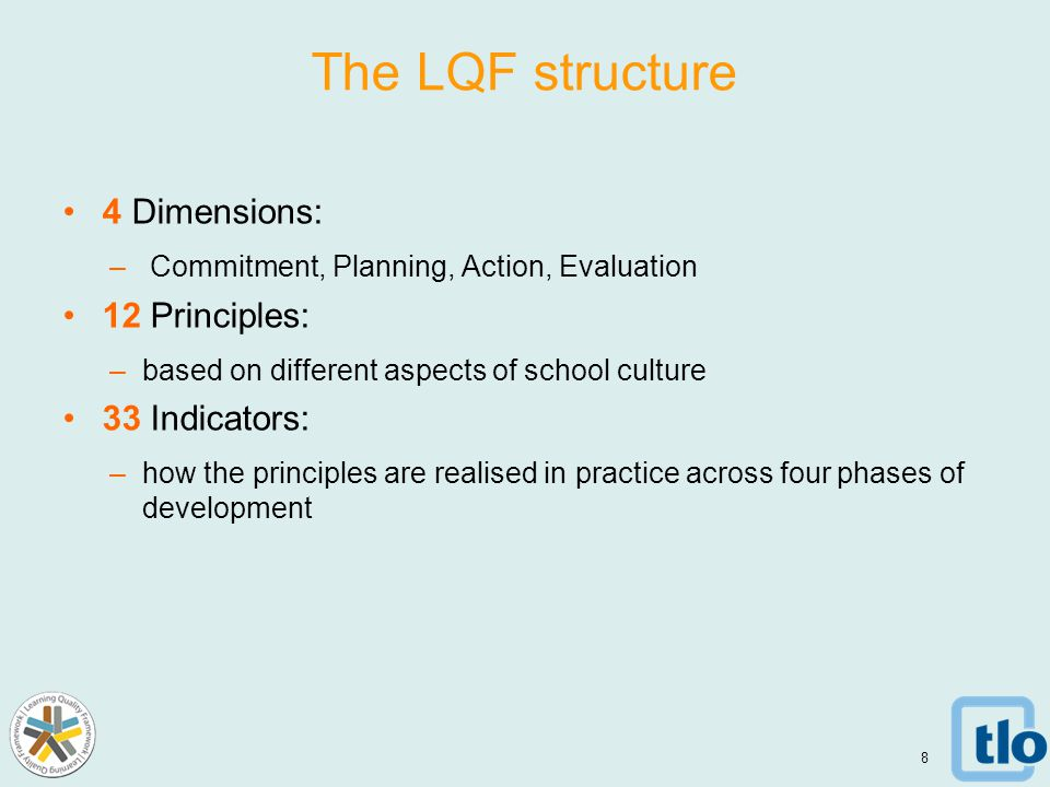 The LQF structure 4 Dimensions: – Commitment, Planning, Action, Evaluation 12 Principles: –based on different aspects of school culture 33 Indicators: –how the principles are realised in practice across four phases of development 8