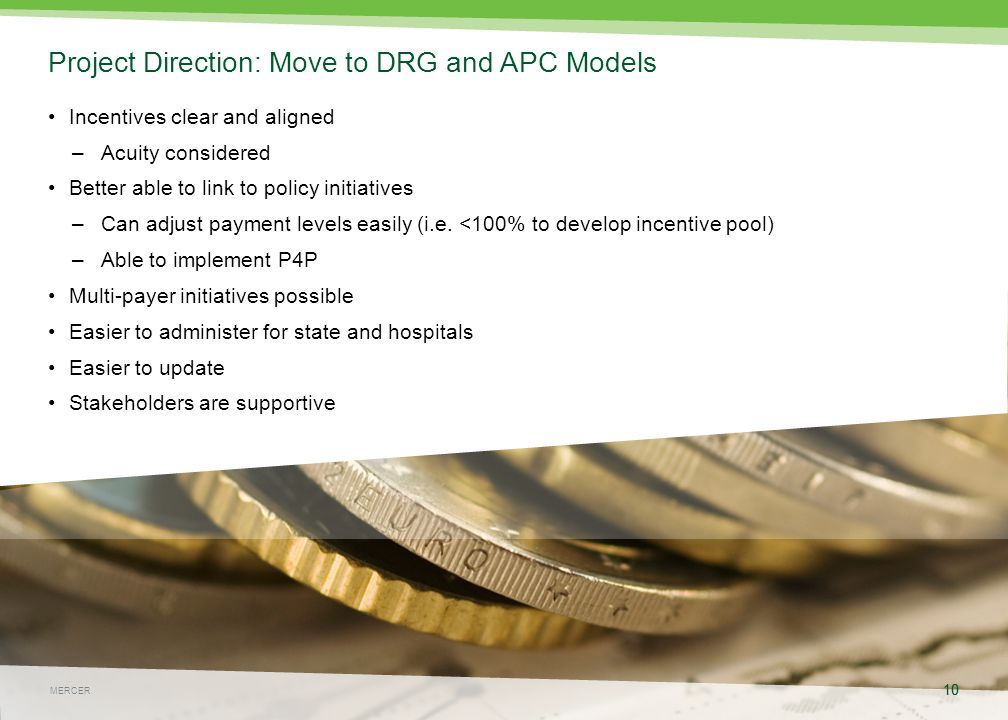 10 May 4, 2015 10 MERCER Project Direction: Move to DRG and APC Models Incentives clear and aligned –Acuity considered Better able to link to policy initiatives –Can adjust payment levels easily (i.e.