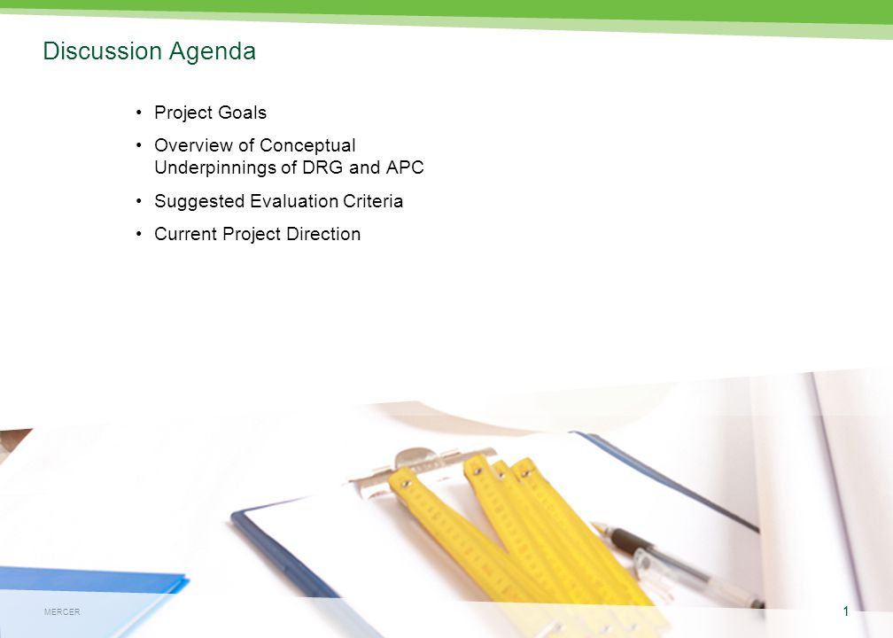 MERCER 1 May 4, 2015 1 MERCER Discussion Agenda Project Goals Overview of Conceptual Underpinnings of DRG and APC Suggested Evaluation Criteria Current Project Direction 1