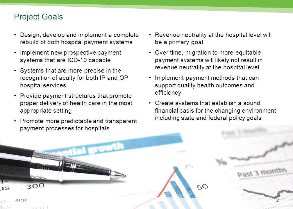 MERCER 2 May 4, 2015 2 MERCER Project Goals Design, develop and implement a complete rebuild of both hospital payment systems Implement new prospective payment systems that are ICD-10 capable Systems that are more precise in the recognition of acuity for both IP and OP hospital services Provide payment structures that promote proper delivery of health care in the most appropriate setting Promote more predictable and transparent payment processes for hospitals Revenue neutrality at the hospital level will be a primary goal Over time, migration to more equitable payment systems will likely not result in revenue neutrality at the hospital level.