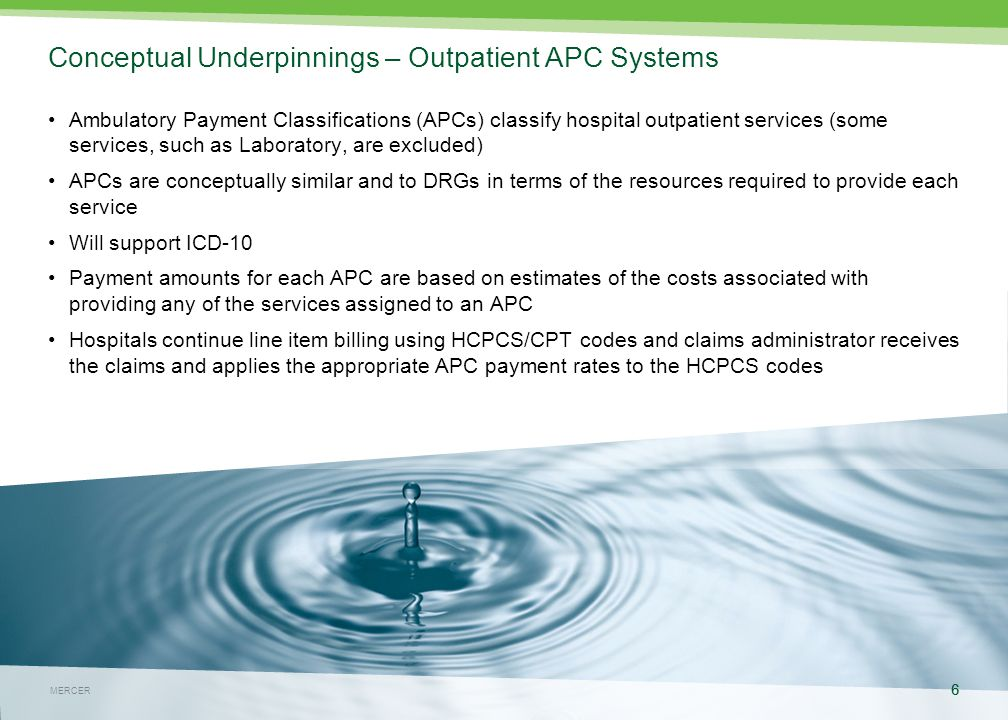 MERCER 6 May 4, 2015 6 MERCER Conceptual Underpinnings – Outpatient APC Systems Ambulatory Payment Classifications (APCs) classify hospital outpatient services (some services, such as Laboratory, are excluded) APCs are conceptually similar and to DRGs in terms of the resources required to provide each service Will support ICD-10 Payment amounts for each APC are based on estimates of the costs associated with providing any of the services assigned to an APC Hospitals continue line item billing using HCPCS/CPT codes and claims administrator receives the claims and applies the appropriate APC payment rates to the HCPCS codes 6
