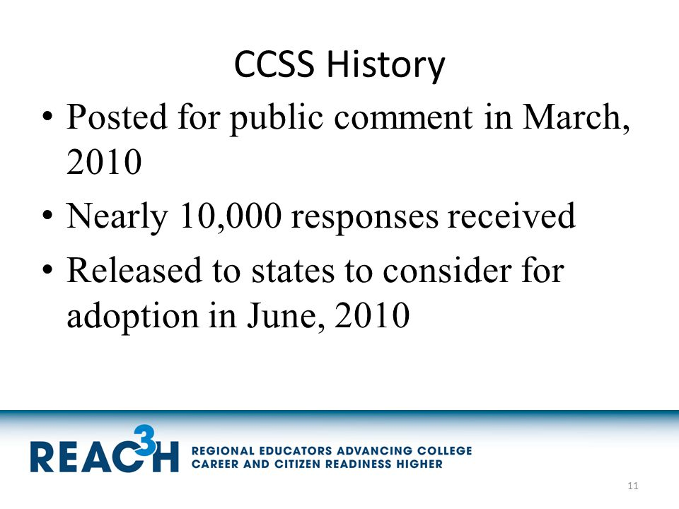 CCSS History Posted for public comment in March, 2010 Nearly 10,000 responses received Released to states to consider for adoption in June, 2010 11