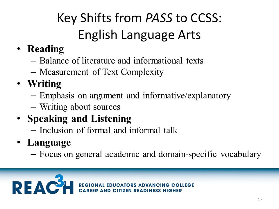 Key Shifts from PASS to CCSS: English Language Arts Reading – Balance of literature and informational texts – Measurement of Text Complexity Writing –