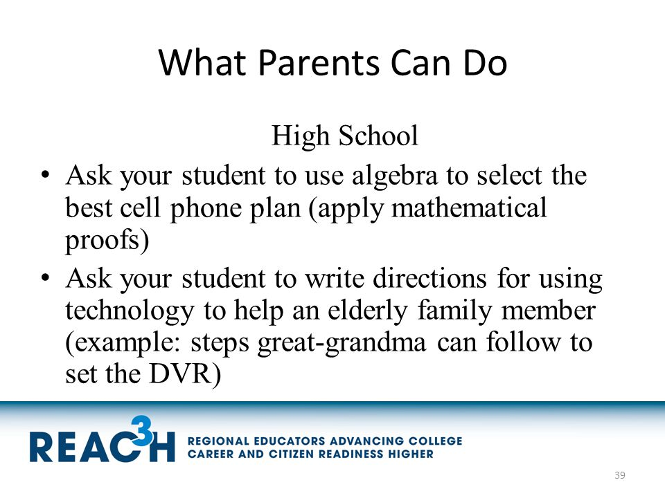 What Parents Can Do High School Ask your student to use algebra to select the best cell phone plan (apply mathematical proofs) Ask your student to wri
